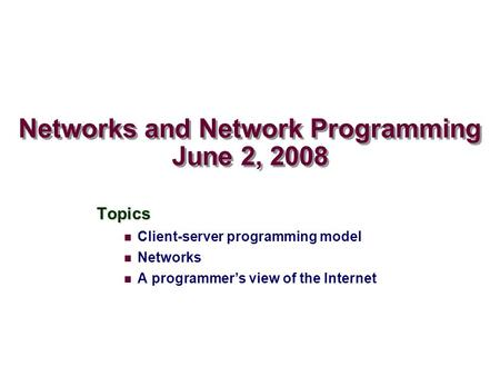 Networks and Network Programming June 2, 2008 Topics Client-server programming model Networks A programmer's view of the Internet.
