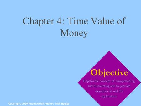 Chapter 4: Time Value of Money Copyright, 1999 Prentice Hall Author: Nick Bagley Objective Explain the concept of compounding and discounting and to provide.