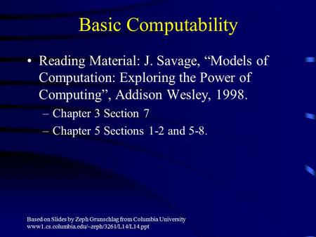 Based on Slides by Zeph Grunschlag from Columbia University www1.cs.columbia.edu/~zeph/3261/L14/L14.ppt Basic Computability Reading Material: J. Savage,