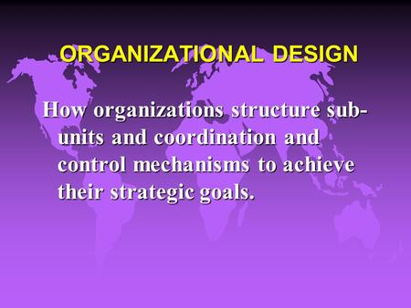 ORGANIZATIONAL DESIGN How organizations structure sub- units and coordination and control mechanisms to achieve their strategic goals.