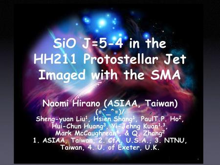 SiO J=5-4 in the HH211 Protostellar Jet Imaged with the SMA Naomi Hirano (ASIAA, Taiwan) (=^_^=) (=^_^=)/ Sheng-yuan Liu 1, Hsien Shang 1, PaulT.P. Ho.