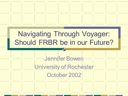 Navigating Through Voyager: Should FRBR be in our Future? Jennifer Bowen University of Rochester October 2002.