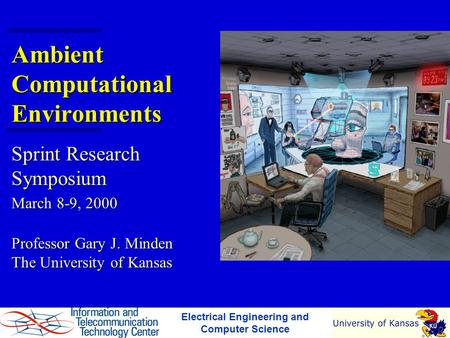 Ambient Computational Environments Sprint Research Symposium March 8-9, 2000 Professor Gary J. Minden The University of Kansas Electrical Engineering and.