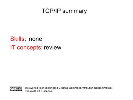 TCP/IP summary Skills: none IT concepts: review This work is licensed under a Creative Commons Attribution-Noncommercial- Share Alike 3.0 License.