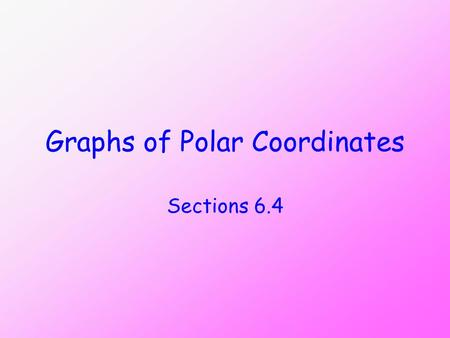 Graphs of Polar Coordinates Sections 6.4. Objectives Use point plotting to graph polar equations. Use symmetry to graph polar equations.