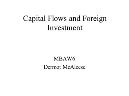 Capital Flows and Foreign Investment MBAW6 Dermot McAleese.