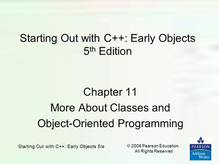 Starting Out with C++: Early Objects 5/e © 2006 Pearson Education. All Rights Reserved Starting Out with C++: Early Objects 5 th Edition Chapter 11 More.