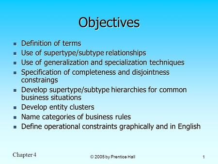 Chapter 4 © 2005 by Prentice Hall 1 Objectives Definition of terms Definition of terms Use of supertype/subtype relationships Use of supertype/subtype.