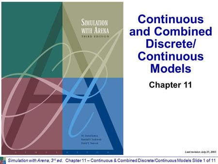 Simulation with Arena, 3 rd ed.Chapter 11 – Continuous & Combined Discrete/Continuous ModelsSlide 1 of 11 Continuous and Combined Discrete/ Continuous.