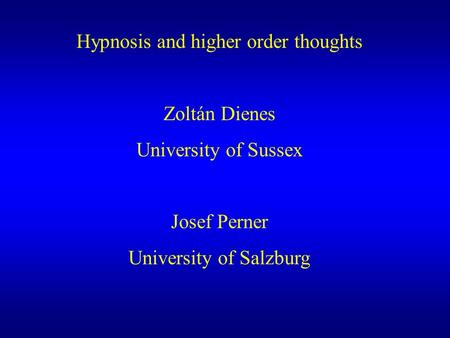 Hypnosis and higher order thoughts Zoltán Dienes University of Sussex Josef Perner University of Salzburg.