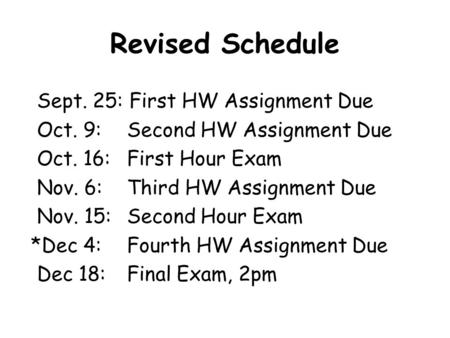 Revised Schedule Sept. 25: First HW Assignment Due Oct. 9: Second HW Assignment Due Oct. 16: First Hour Exam Nov. 6: Third HW Assignment Due Nov. 15: Second.