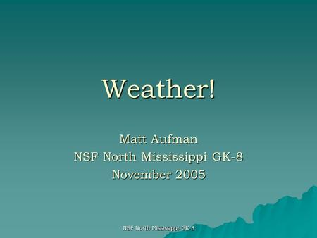 NSF North Mississippi GK-8 Weather! Matt Aufman NSF North Mississippi GK-8 November 2005.