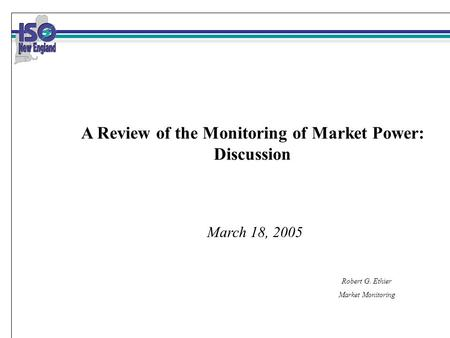 Robert G. Ethier Market Monitoring March 18, 2005 A Review of the Monitoring of Market Power: Discussion.
