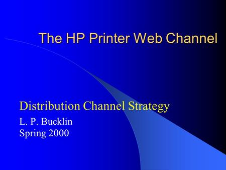 The HP Printer Web Channel Distribution Channel Strategy L. P. Bucklin Spring 2000.