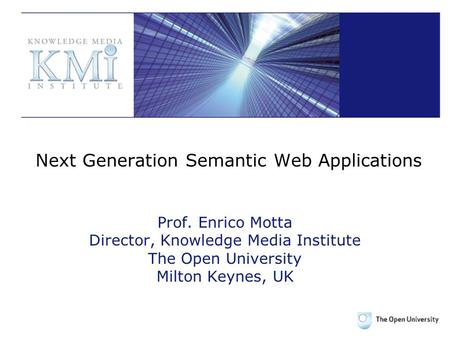 Next Generation Semantic Web Applications Prof. Enrico Motta Director, Knowledge Media Institute The Open University Milton Keynes, UK.