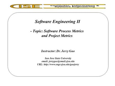Software Engineering II - Topic: Software Process Metrics and Project Metrics Instructor: Dr. Jerry Gao San Jose State University
