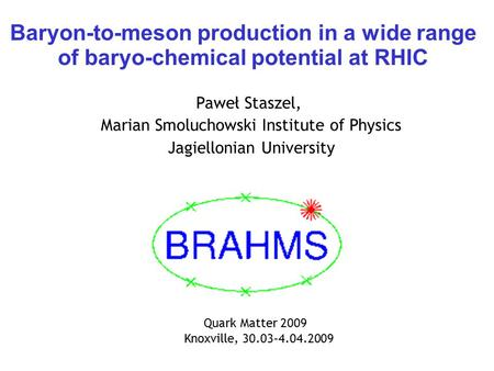 Baryon-to-meson production in a wide range of baryo-chemical potential at RHIC Paweł Staszel, Marian Smoluchowski Institute of Physics Jagiellonian University.