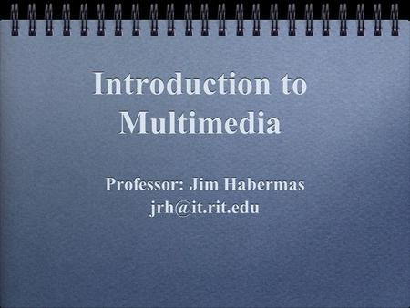 Introduction to Multimedia Professor: Jim Habermas Professor: Jim Habermas