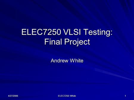4/27/2006 ELEC7250: White 1 ELEC7250 VLSI Testing: Final Project Andrew White.