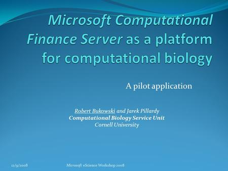 A pilot application 12/9/2008Microsoft eScience Workshop 2008 Robert Bukowski and Jarek Pillardy Computational Biology Service Unit Cornell University.