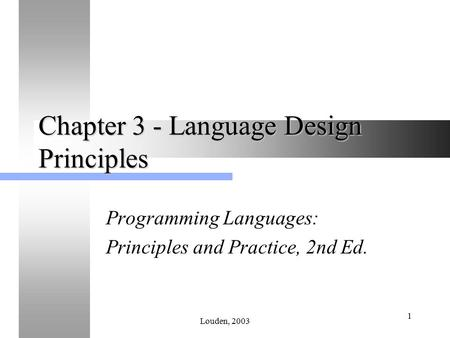 Louden, 2003 1 Chapter 3 - Language Design Principles Programming Languages: Principles and Practice, 2nd Ed.