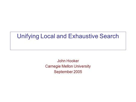 Unifying Local and Exhaustive Search John Hooker Carnegie Mellon University September 2005.