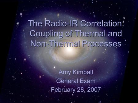The Radio-IR Correlation: Coupling of Thermal and Non-Thermal Processes Amy Kimball General Exam February 28, 2007.