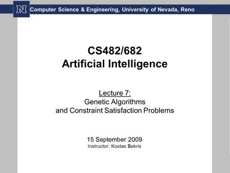 CS482/682 Artificial Intelligence Lecture 7: Genetic Algorithms and Constraint Satisfaction Problems 15 September 2009 Instructor: Kostas Bekris Computer.
