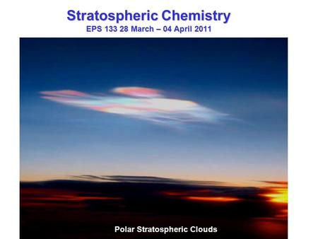 Stratospheric Chemistry EPS 133 28 March – 04 April 2011 Polar Stratospheric Clouds.