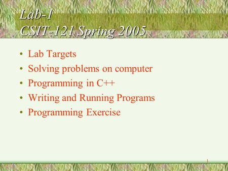 1 Lab-1 CSIT-121 Spring 2005 Lab Targets Solving problems on computer Programming in C++ Writing and Running Programs Programming Exercise.