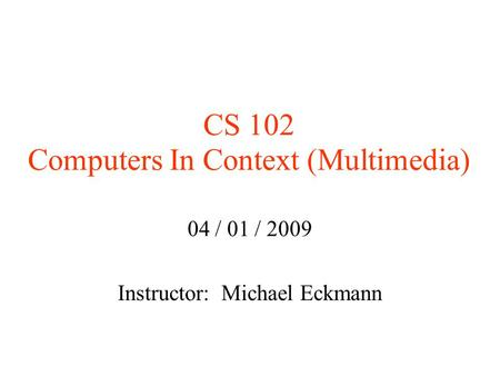 CS 102 Computers In Context (Multimedia)‏ 04 / 01 / 2009 Instructor: Michael Eckmann.