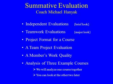 Summative Evaluation Independent Evaluations {brief look} Teamwork Evaluations {major look} Project Format for a Course A Team Project Evaluation A Member's.