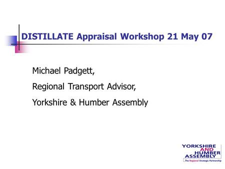 DISTILLATE Appraisal Workshop 21 May 07 Michael Padgett, Regional Transport Advisor, Yorkshire & Humber Assembly.
