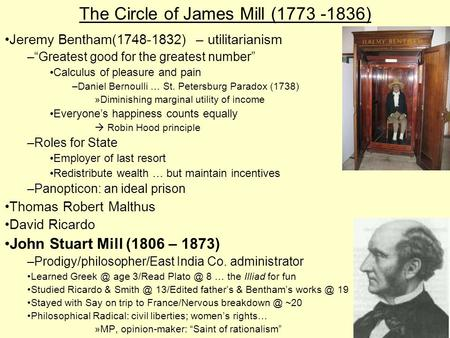 "The Circle of James Mill (1773 -1836) Jeremy Bentham(1748-1832) – utilitarianism –""Greatest good for the greatest number"" Calculus of pleasure and pain."