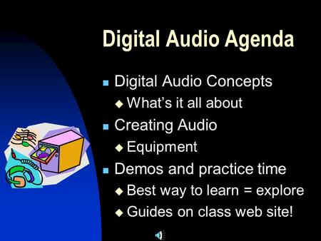Digital Audio Agenda Digital Audio Concepts  What's it all about Creating Audio  Equipment Demos and practice time  Best way to learn = explore  Guides.