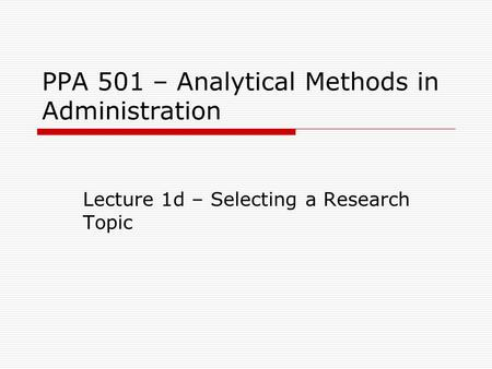 PPA 501 – Analytical Methods in Administration Lecture 1d – Selecting a Research Topic.