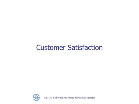 SE 450 Software Processes & Product Metrics Customer Satisfaction.