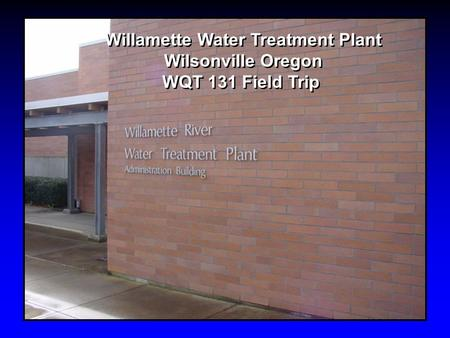 Willamette Water Treatment Plant Wilsonville Oregon WQT 131 Field Trip Willamette Water Treatment Plant Wilsonville Oregon WQT 131 Field Trip.