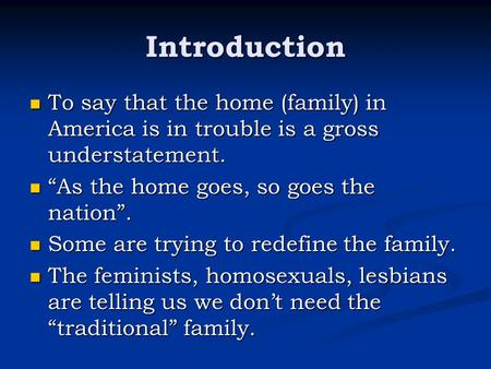 Introduction To say that the home (family) in America is in trouble is a gross understatement. To say that the home (family) in America is in trouble is.