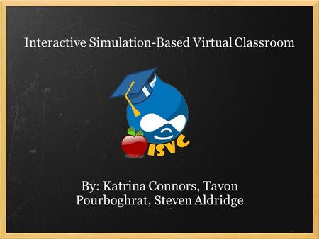 Interactive Simulation-Based Virtual Classroom By: Katrina Connors, Tavon Pourboghrat, Steven Aldridge.