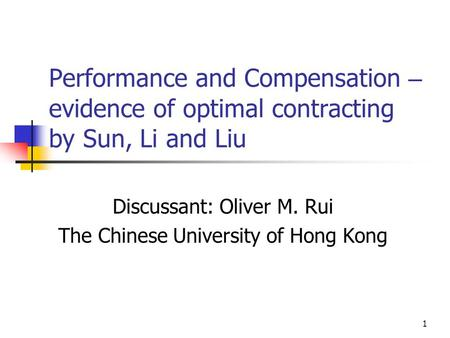 1 Performance and Compensation – evidence of optimal contracting by Sun, Li and Liu Discussant: Oliver M. Rui The Chinese University of Hong Kong.