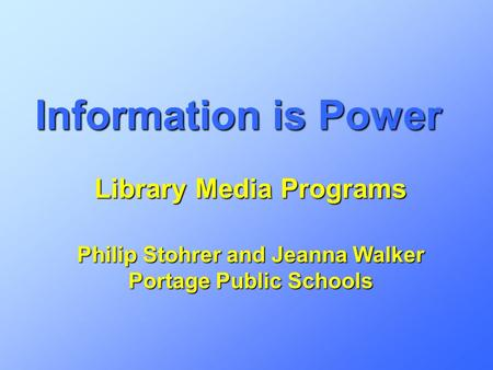 Information is Power Library Media Programs Philip Stohrer and Jeanna Walker Portage Public Schools.