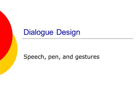 Dialogue Design Speech, pen, and gestures Speech Output  Tradeoffs in speed, naturalness and understandability  Male or female voice? Technical issues.