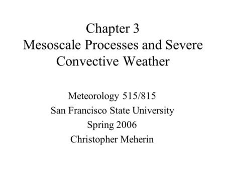 Chapter 3 Mesoscale Processes and Severe Convective Weather Meteorology 515/815 San Francisco State University Spring 2006 Christopher Meherin.