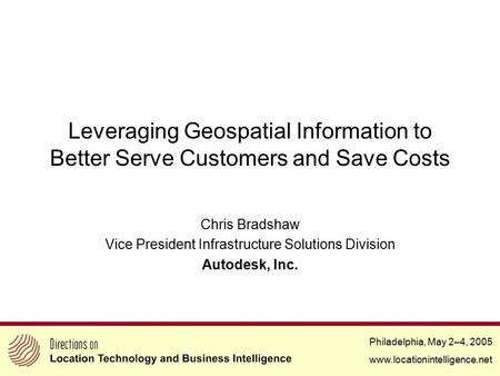 Philadelphia, May 2–4, 2005 www.locationintelligence.net Leveraging Geospatial Information to Better Serve Customers and Save Costs Chris Bradshaw Vice.