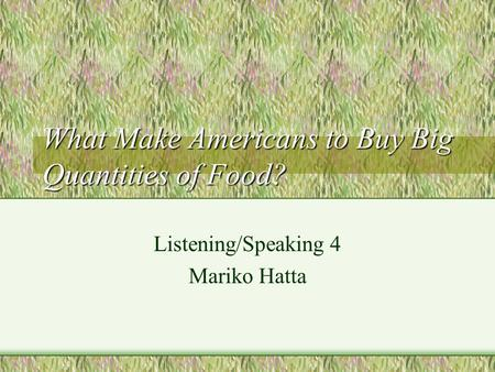 What Make Americans to Buy Big Quantities of Food? Listening/Speaking 4 Mariko Hatta.