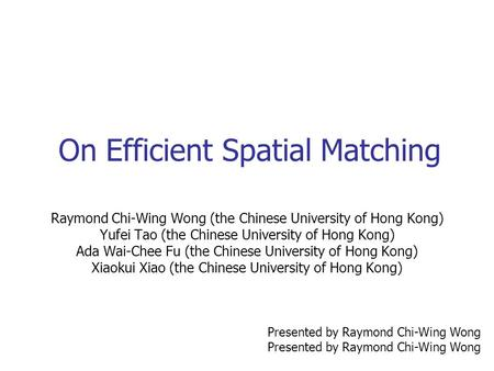 On Efficient Spatial Matching Raymond Chi-Wing Wong (the Chinese University of Hong Kong) Yufei Tao (the Chinese University of Hong Kong) Ada Wai-Chee.
