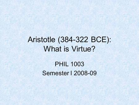 Aristotle (384-322 BCE): What is Virtue? PHIL 1003 Semester I 2008-09.