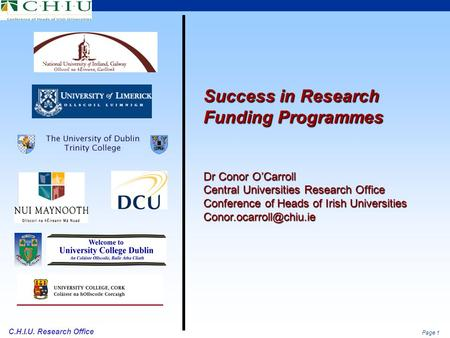 Page 1 C.H.I.U. Research Office Success in Research Funding Programmes Dr Conor O'Carroll Central Universities Research Office Conference of Heads of Irish.