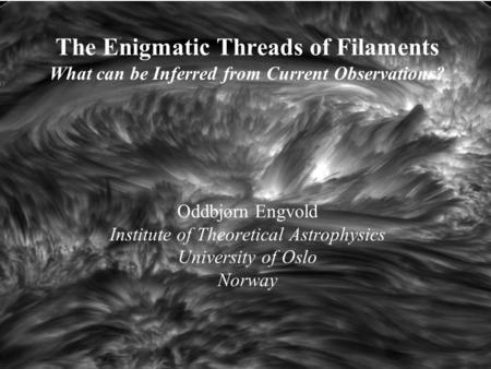 The Enigmatic Threads of Filaments What can be Inferred from Current Observations? Oddbjørn Engvold Institute of Theoretical Astrophysics University of.